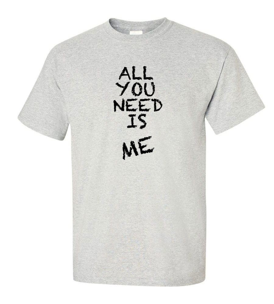 all you need is me t shirt
