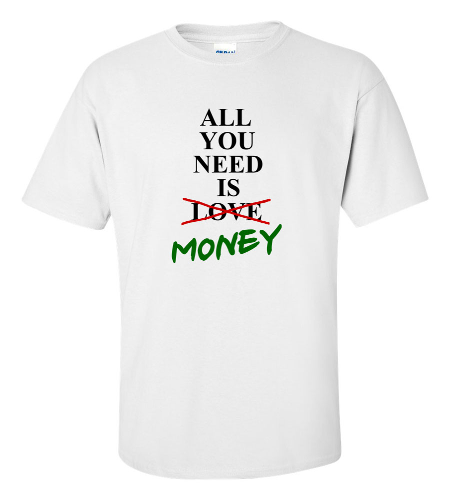All You Need is Not Love Money Funny T Shirt