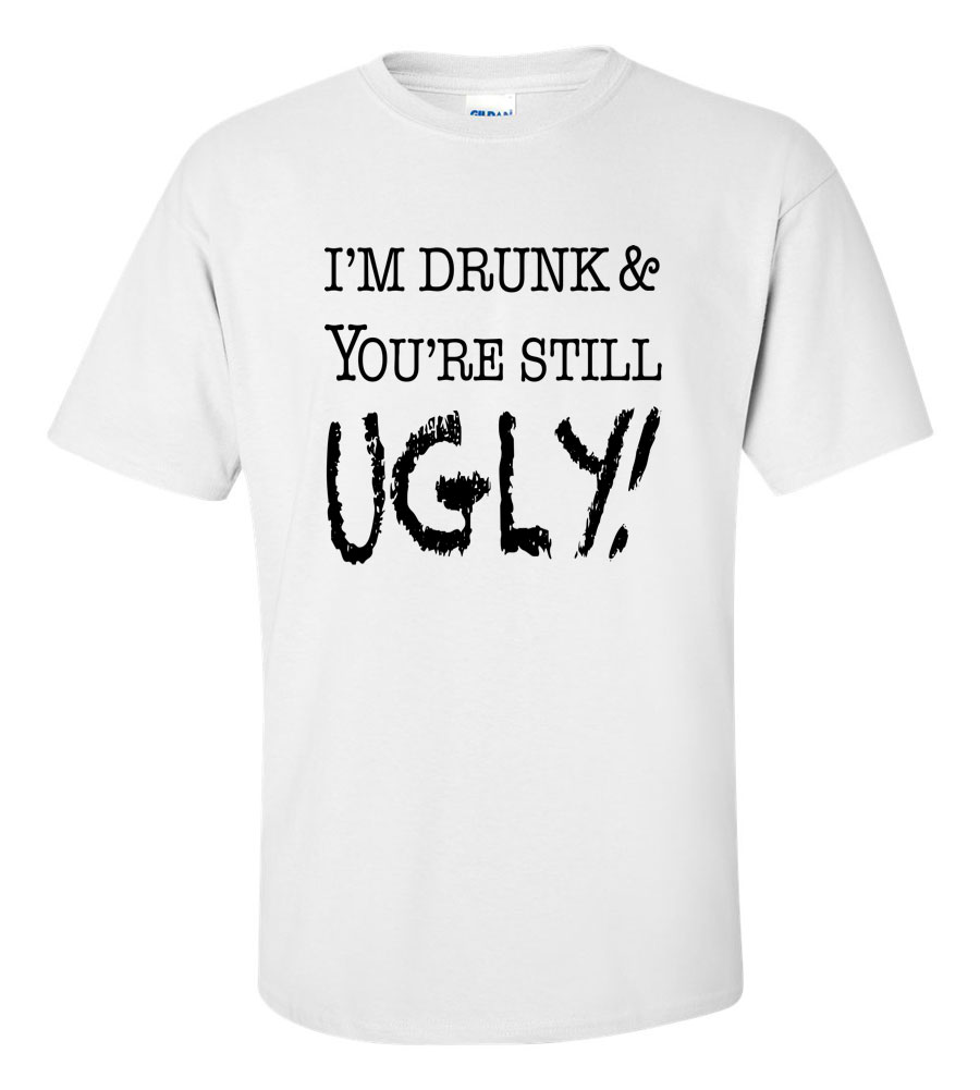 I'm Drunk You're Still Ugly Funny T Shirt
