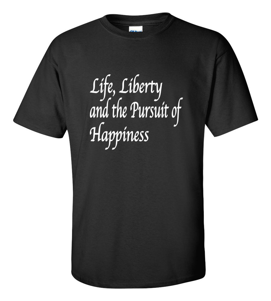 Life Liberty and the Pursuit of Happiness T Shirt