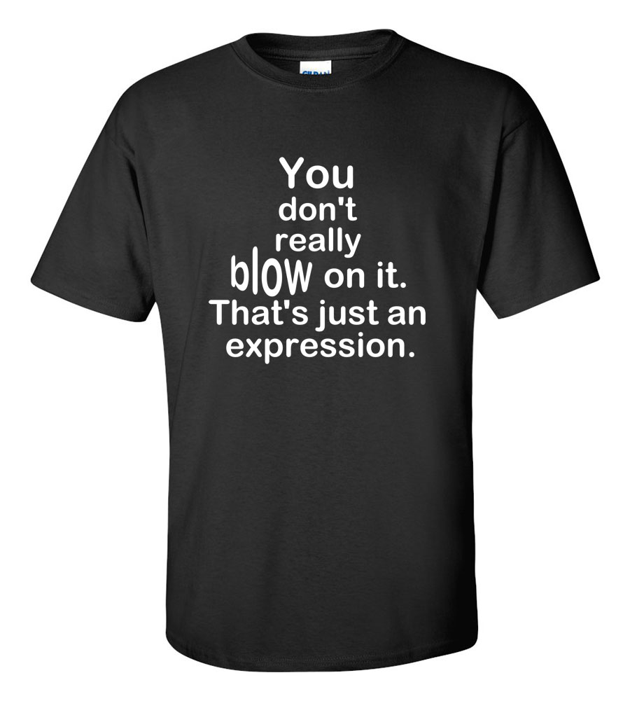 You don't really blow on it that's just an expression funny t shirt