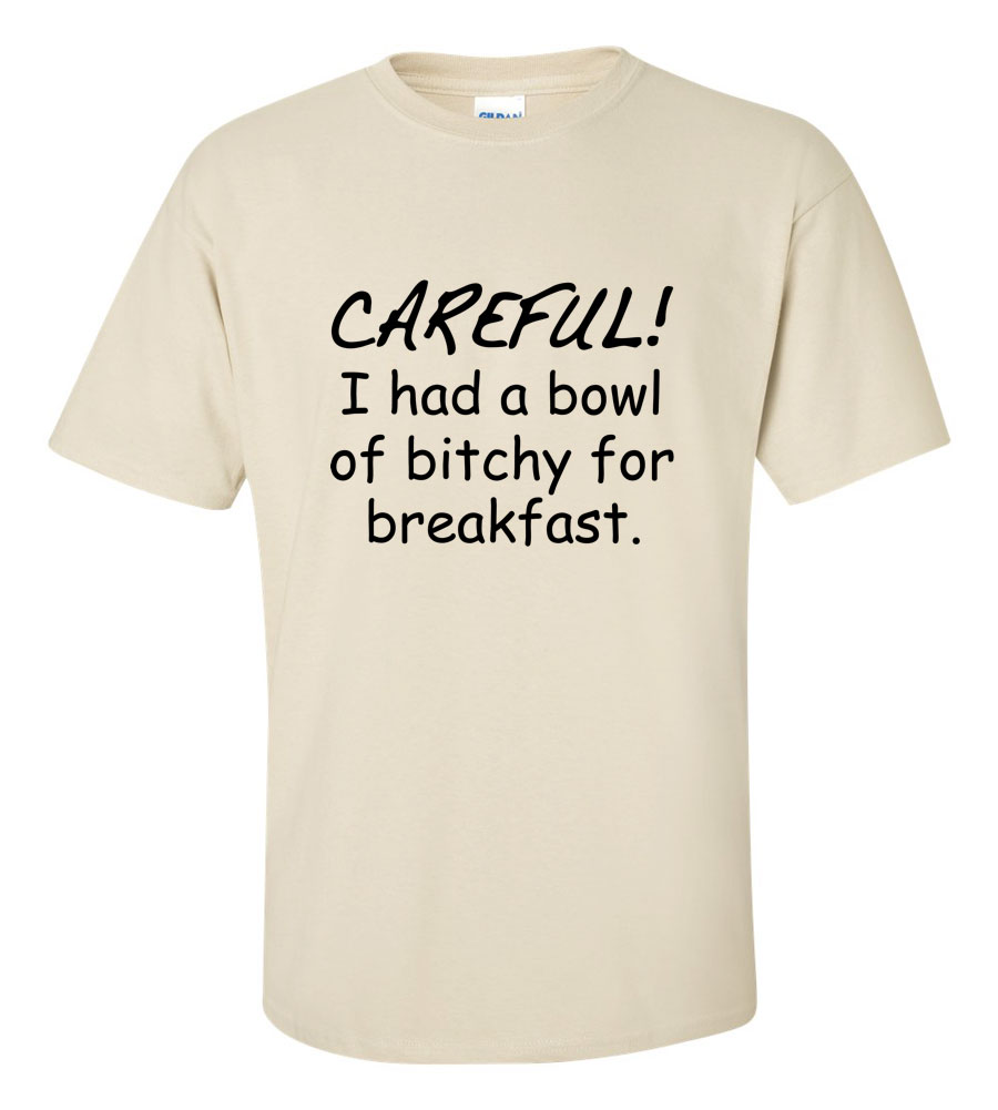 Careful, I Had a Bowl of Bitchy for Breakfast Funny T Shirt