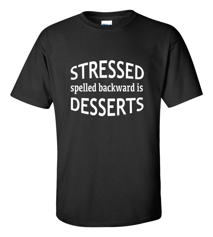 Stessed Spelled Backwards is Desserts Funny T Shirt