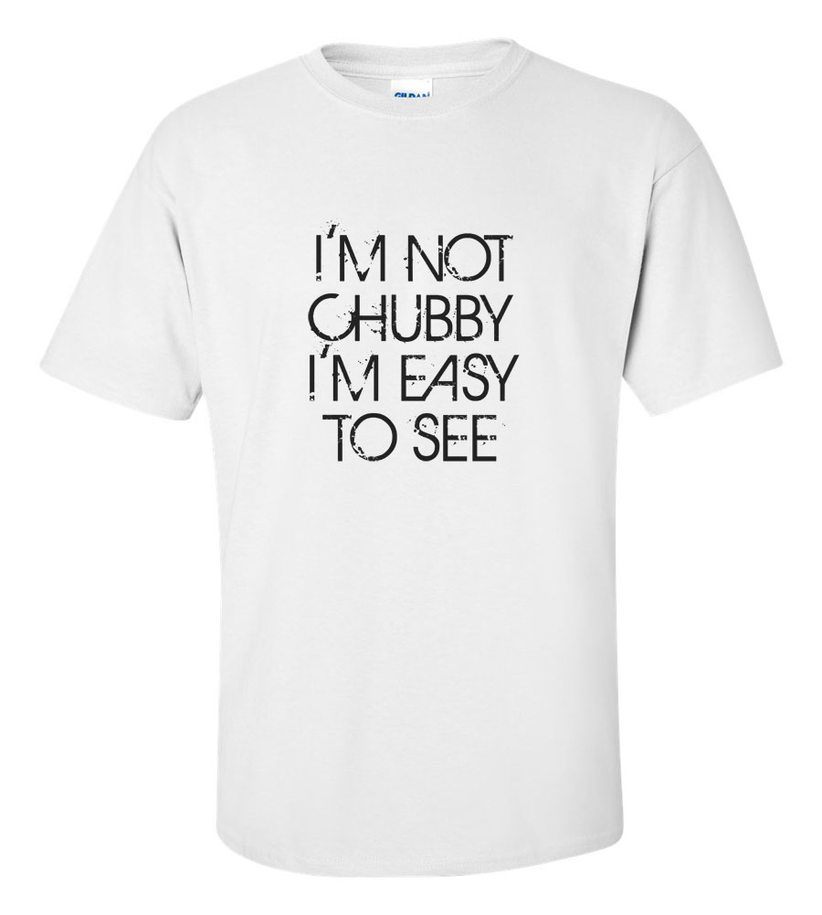 I'm Not Chubby, I'm Easy to See Funny T Shirt