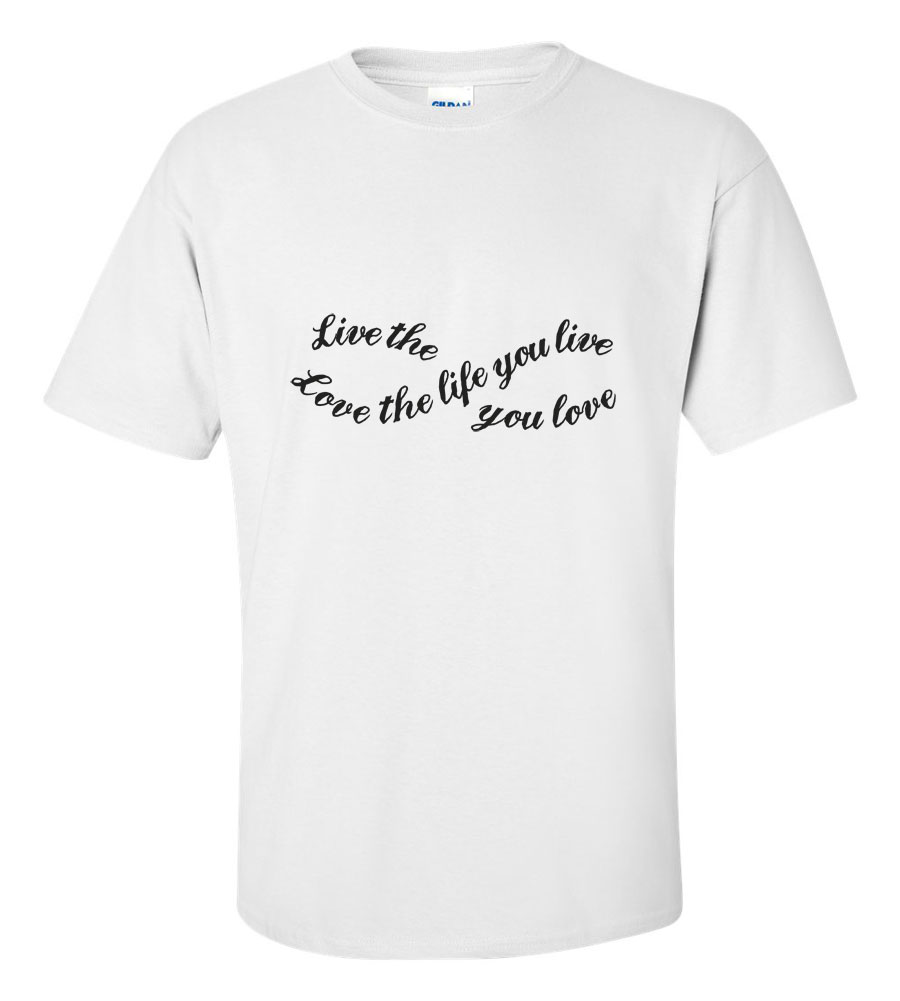 Live the Life You Love T Shirt