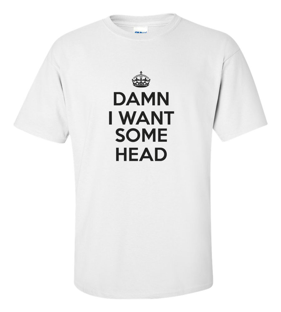Damn I Want Some Head Funny T Shirt