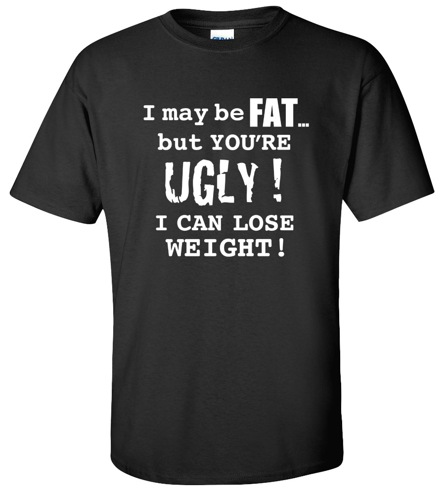 I May Be Fat, But You're Ugly. I can lose weight Funny T Shirt