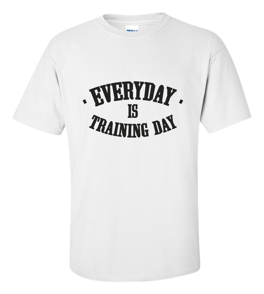 Every day is training day T shirt