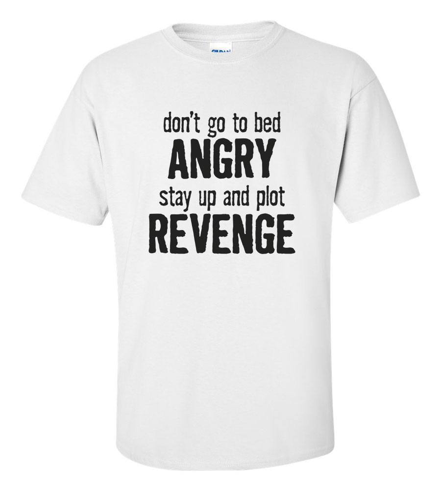 Don't Go To Bed Angry, Stay Up and Plot Revenge Funny T Shirt