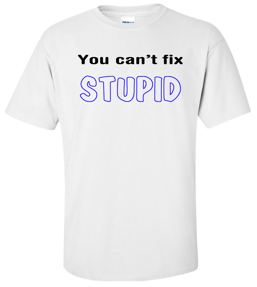 You Can't Fix Stupid Funny T Shirt