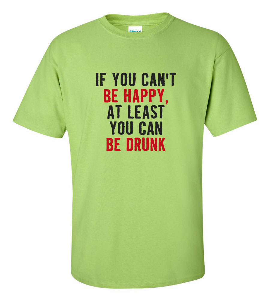 If You can't Be Happy, At Least You Can Be Drunk Funny T Shirt
