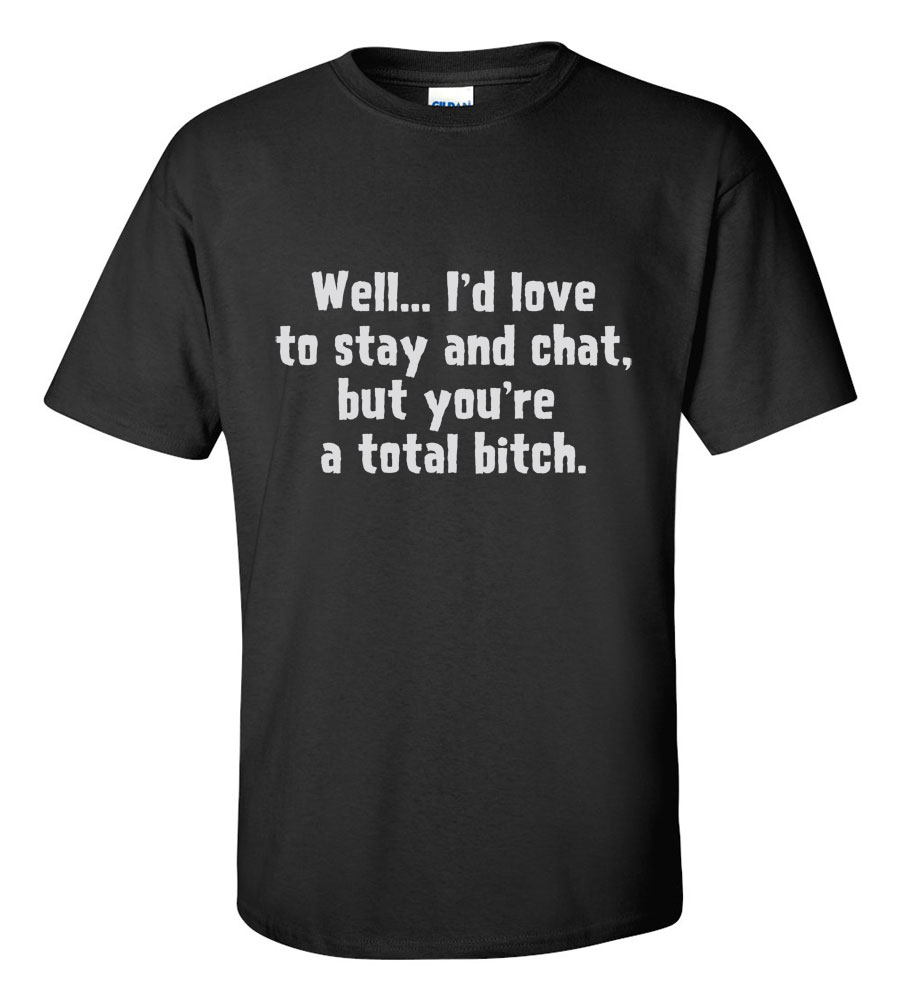 Well I'd Love to Stay and Chat, But You're a Total Bitch Funny T Shirt