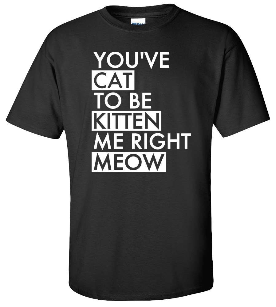You've Cat To Be Kitten Me Right Meow Funny Pet Lover Know Cats Meme Tee