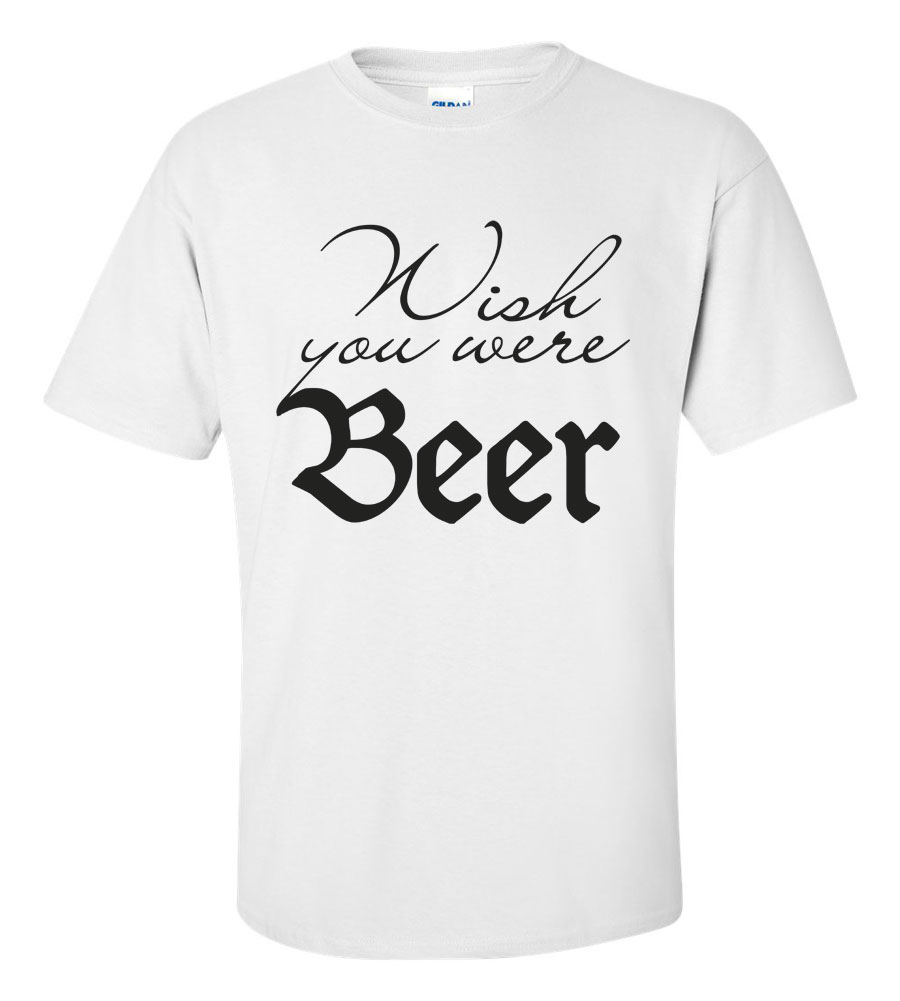 Wish You Were Beer Funny T Shirt