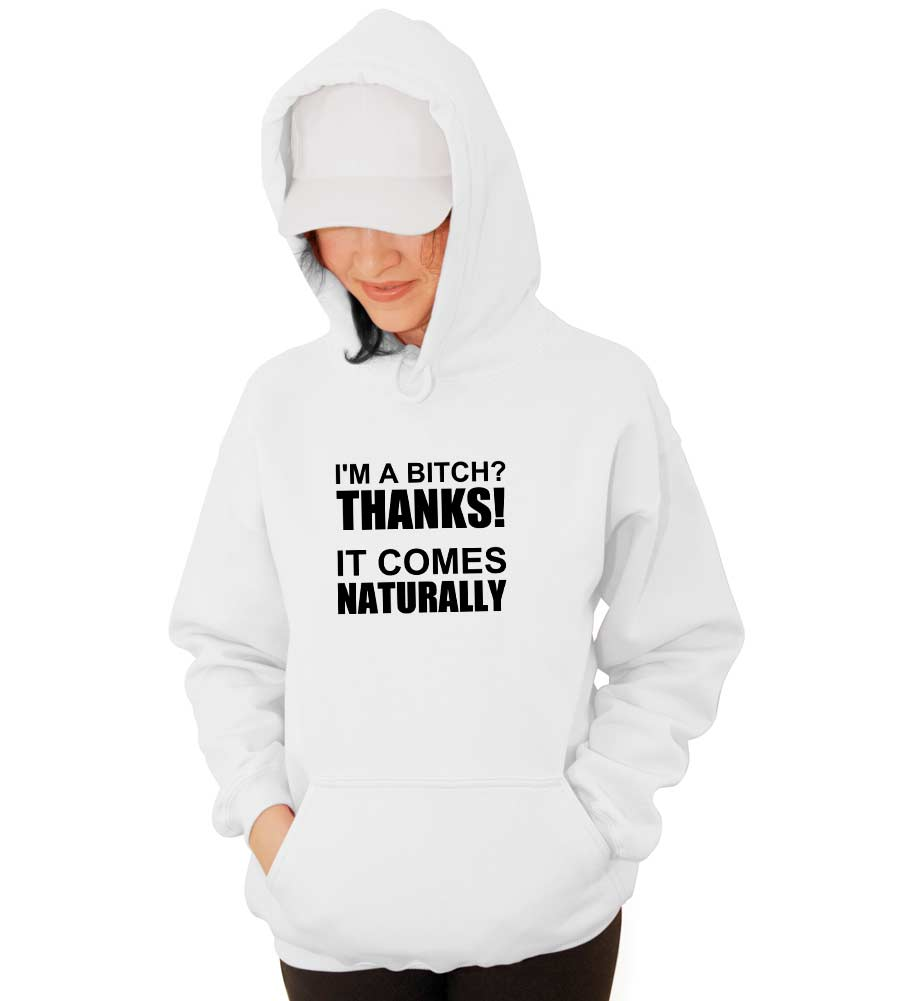 I'm A Bitch Thanks It Comes Naturally Hooded Sweatshirt