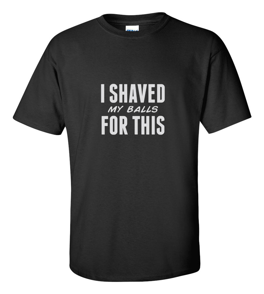 I Shaved My Balls For ThisT-shirt