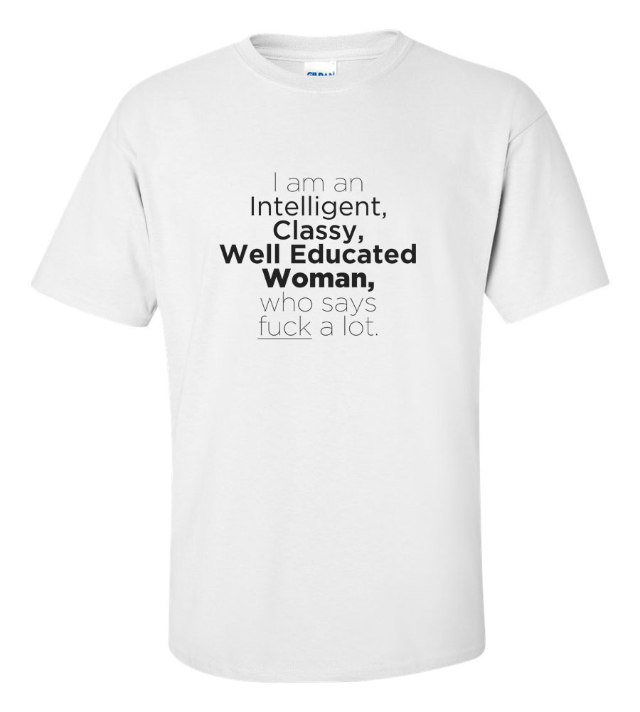 I Am An Intelligent, Classy, Well Educated Woman, Who Says Fuck A Lot T-shirt