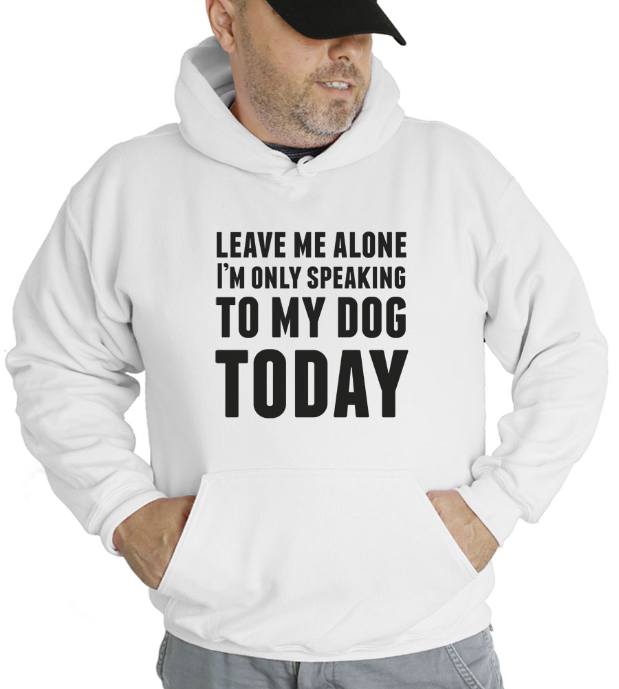 Leave Me Alone I'm Only Speaking To My Dog Today Hooded Sweatshirt