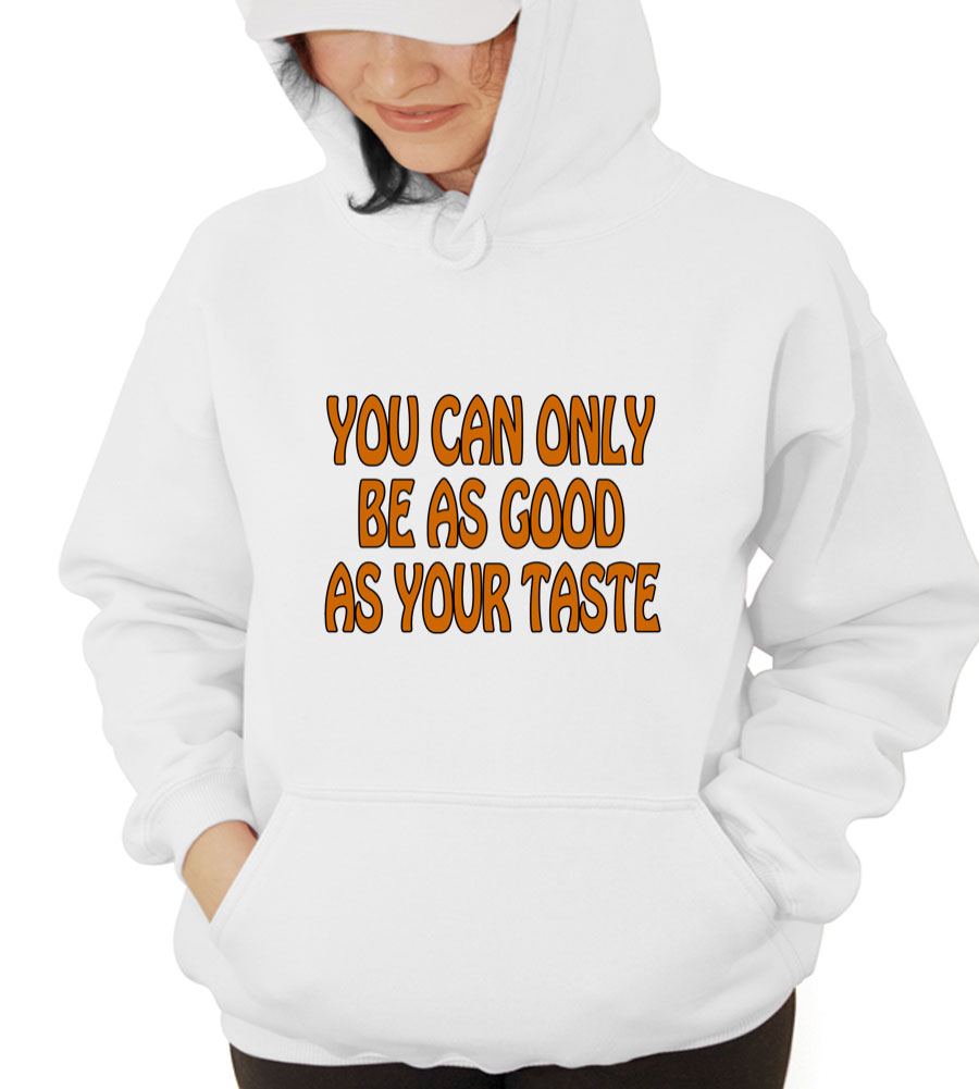 You Can Only Be As Good As Your Taste Hooded Sweatshirt