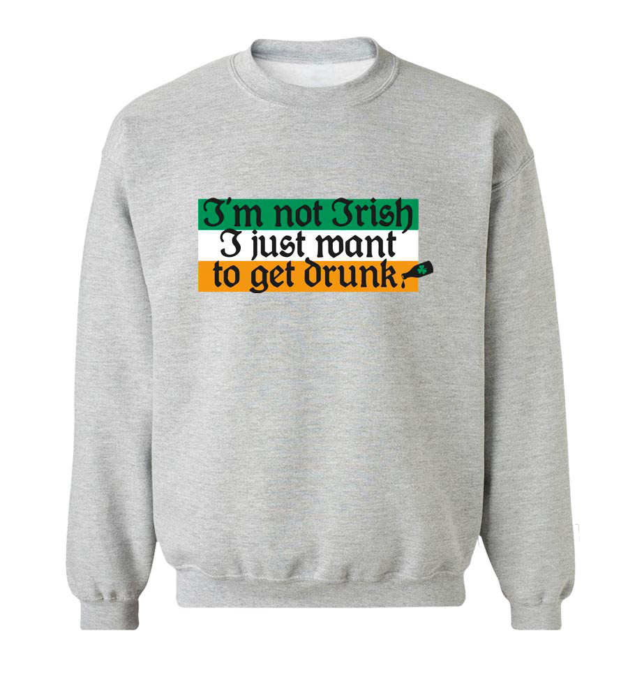 I'm Not Irish I Just Want To Get Drunk St. Patrick's Day Crew Neck Sweatshirt