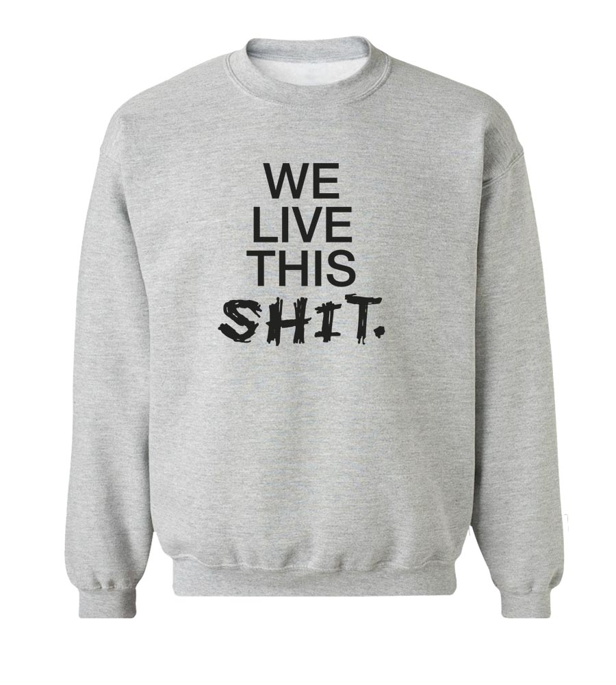We Live This Shit  Crew Neck Sweatshirt