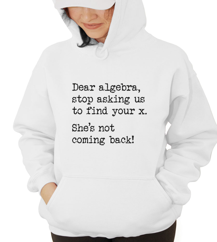 Dear Algebra, Stop Asking Us To Find Your X Hooded Sweatshirt