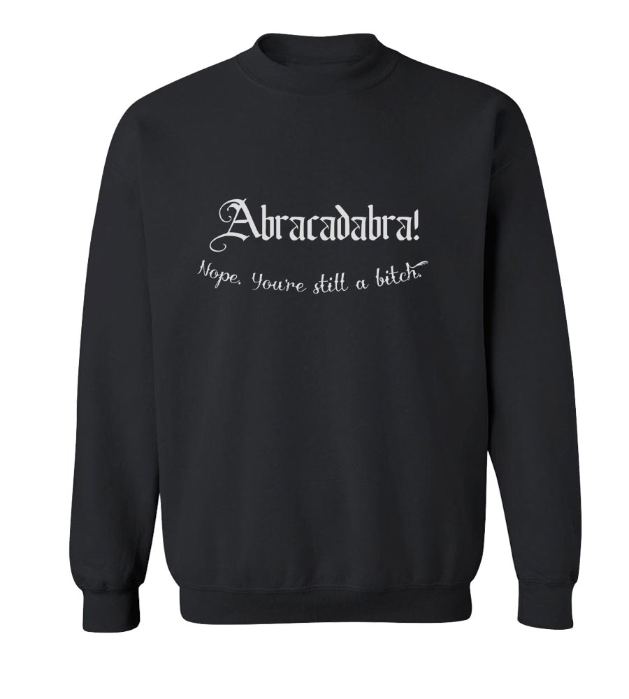 Abracadabra! Nope You're Still A Bitch   Crew Neck Sweatshirt