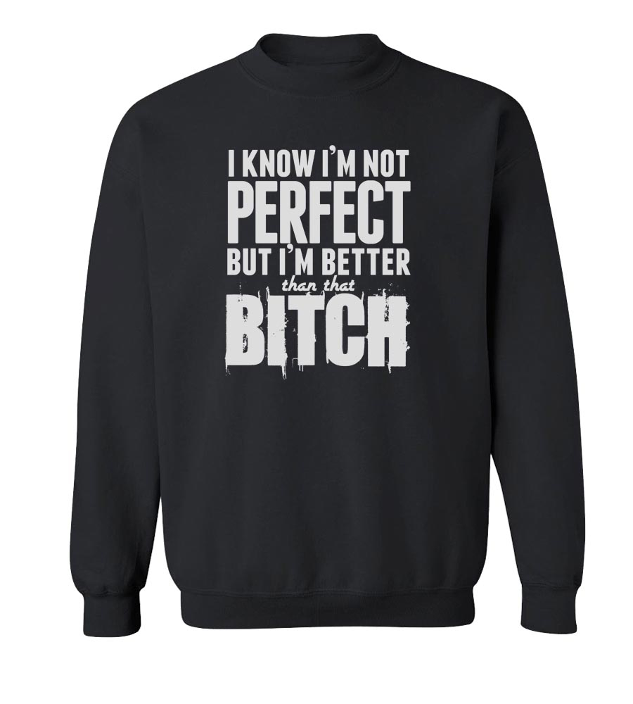 I'm Not Perfect But I'm Better Than That Bitch Crew Neck Sweatshirt
