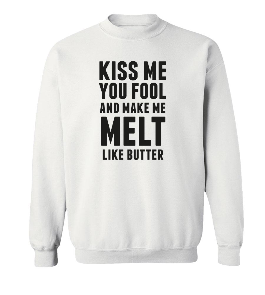 Kiss Me You Fool And Make Me Melt Like Butter Crew Neck Sweatshirt
