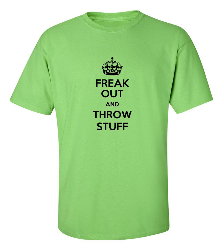 Freak Out And Throw Stuff Funny T Shirt