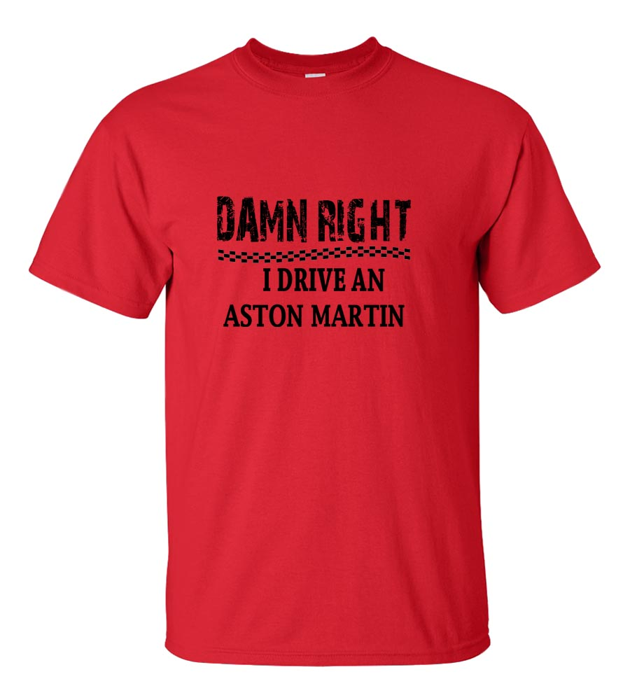 Damn Right I Drive An Aston Martin Funny T Shirt
