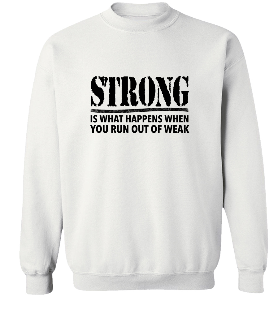 Strong Is What Happens When You Run Out Of Weak Crew Neck Sweatshirt