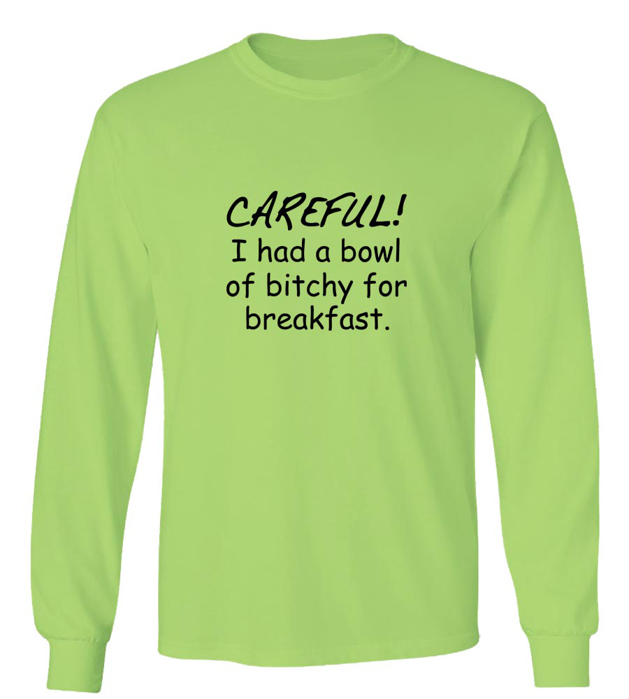 Careful! I had a Bowl of Bitchy for Breakfast Long Sleeve T-Shirt