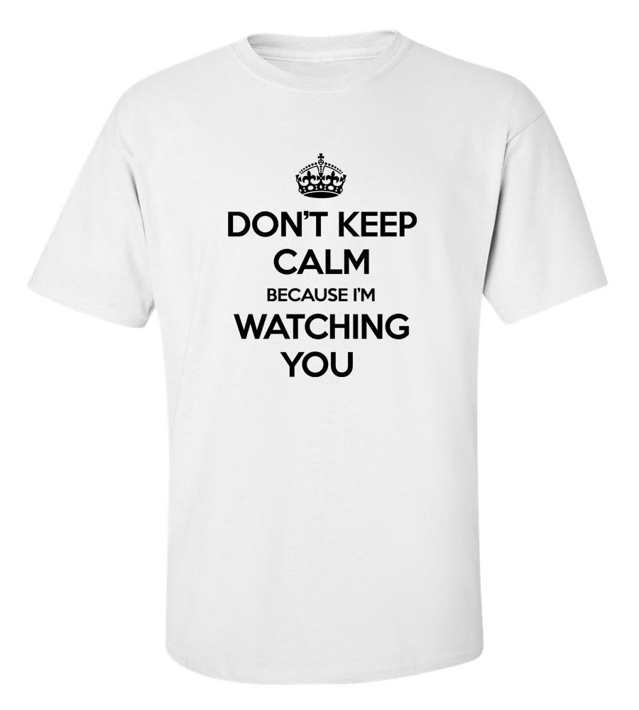 Don't Keep Calm Because I'M Watching you T-Shirt