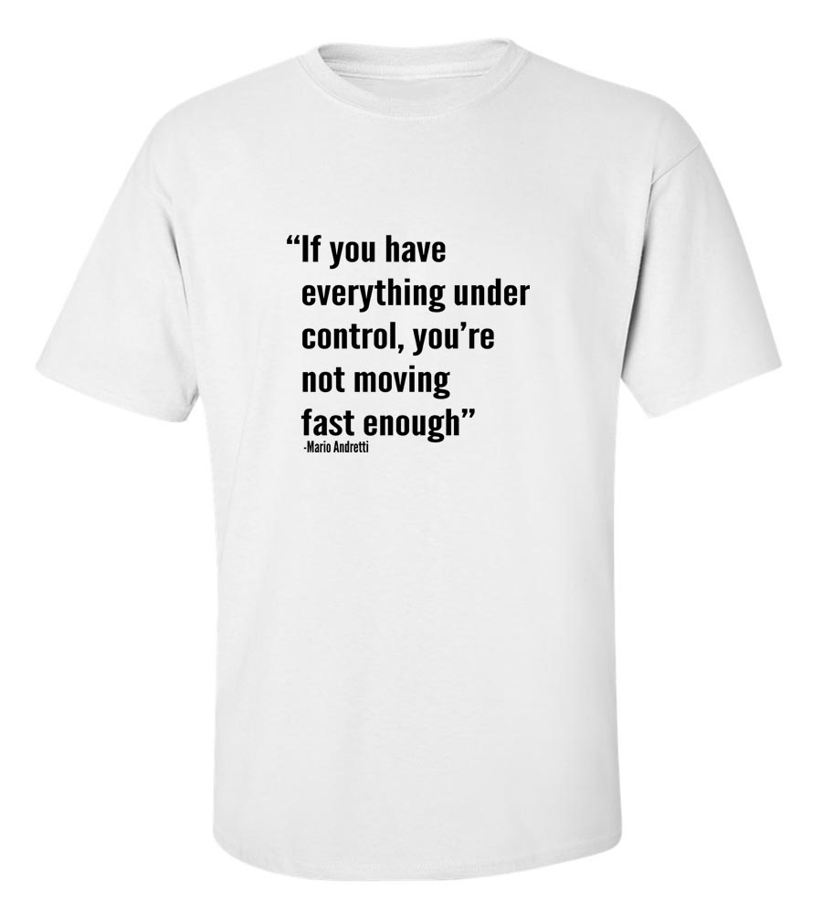 If You Have Everything Under Control,You're Not Moving Fast Enough-Mario Andretti T-Shirt