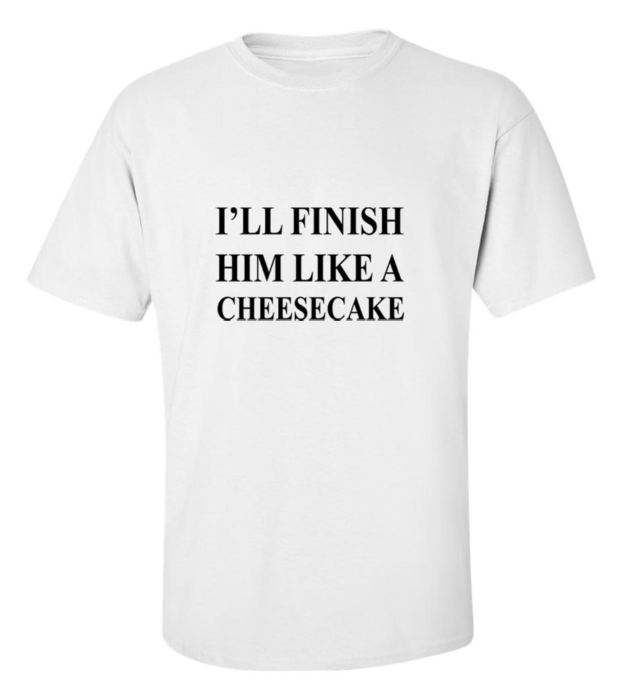I'LL Finish Him Like A Cheesecake T-Shirt