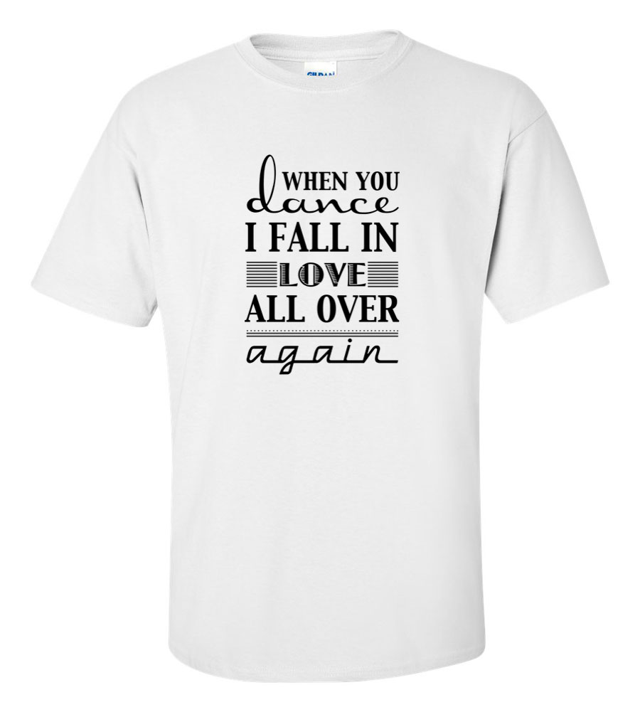 When You Dance I Fall in Love All Over Again T Shirt