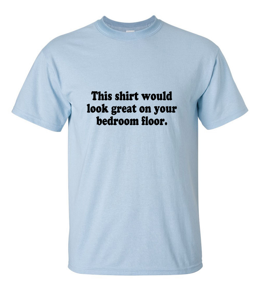 This Shirt Would Look Great On Your Bedroom Floor Funny T Shirt