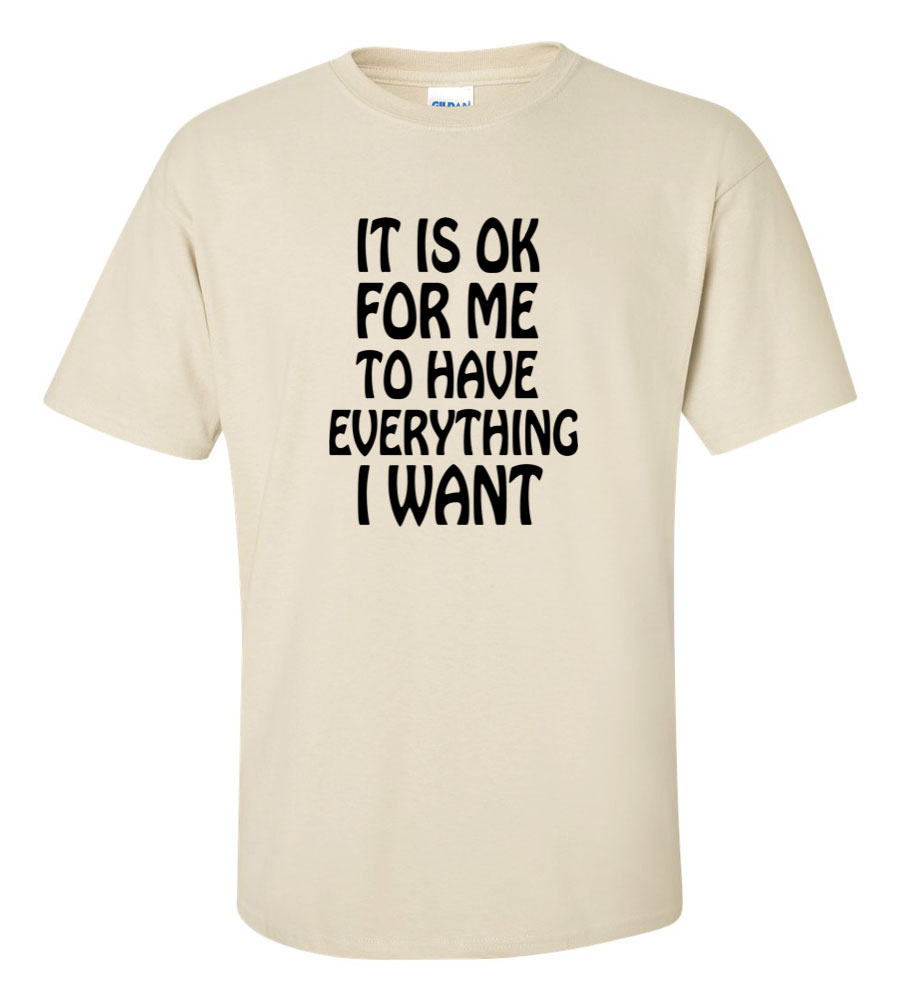 It Is OK For Me To Have Everything I Want T shirt