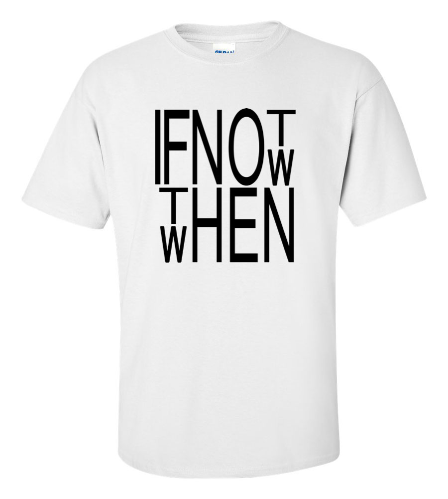 If not now, when? T Shirt