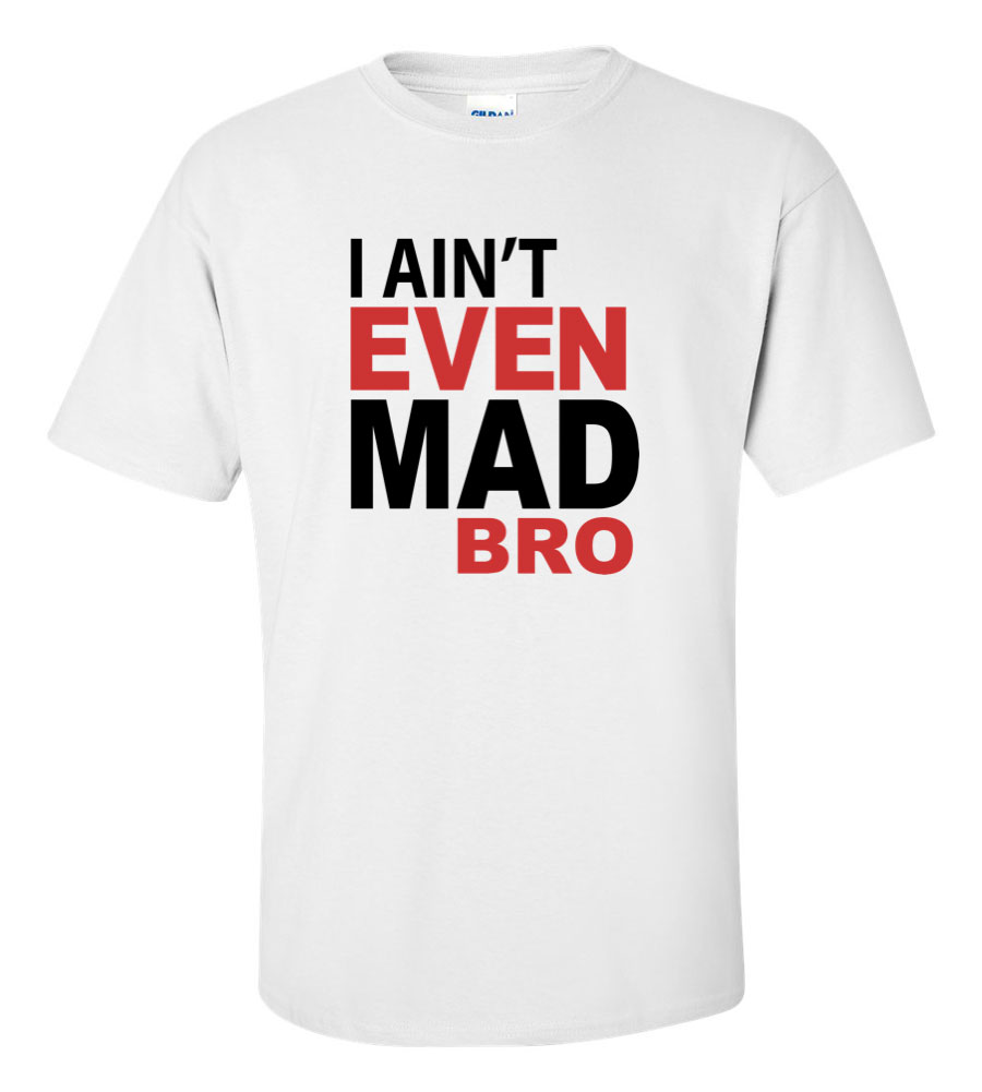 I Ain't Even Mad Bro Funny T Shirt