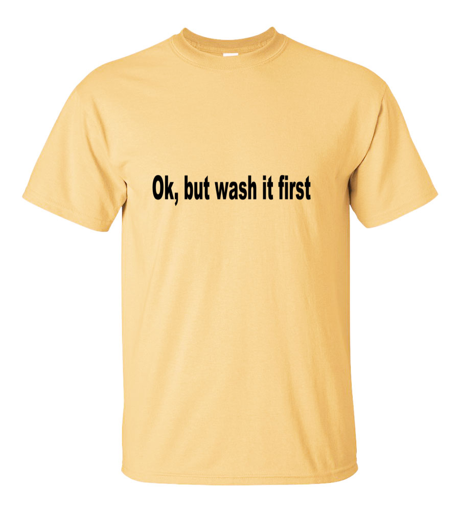 Ok, but wash it first funny t shirt