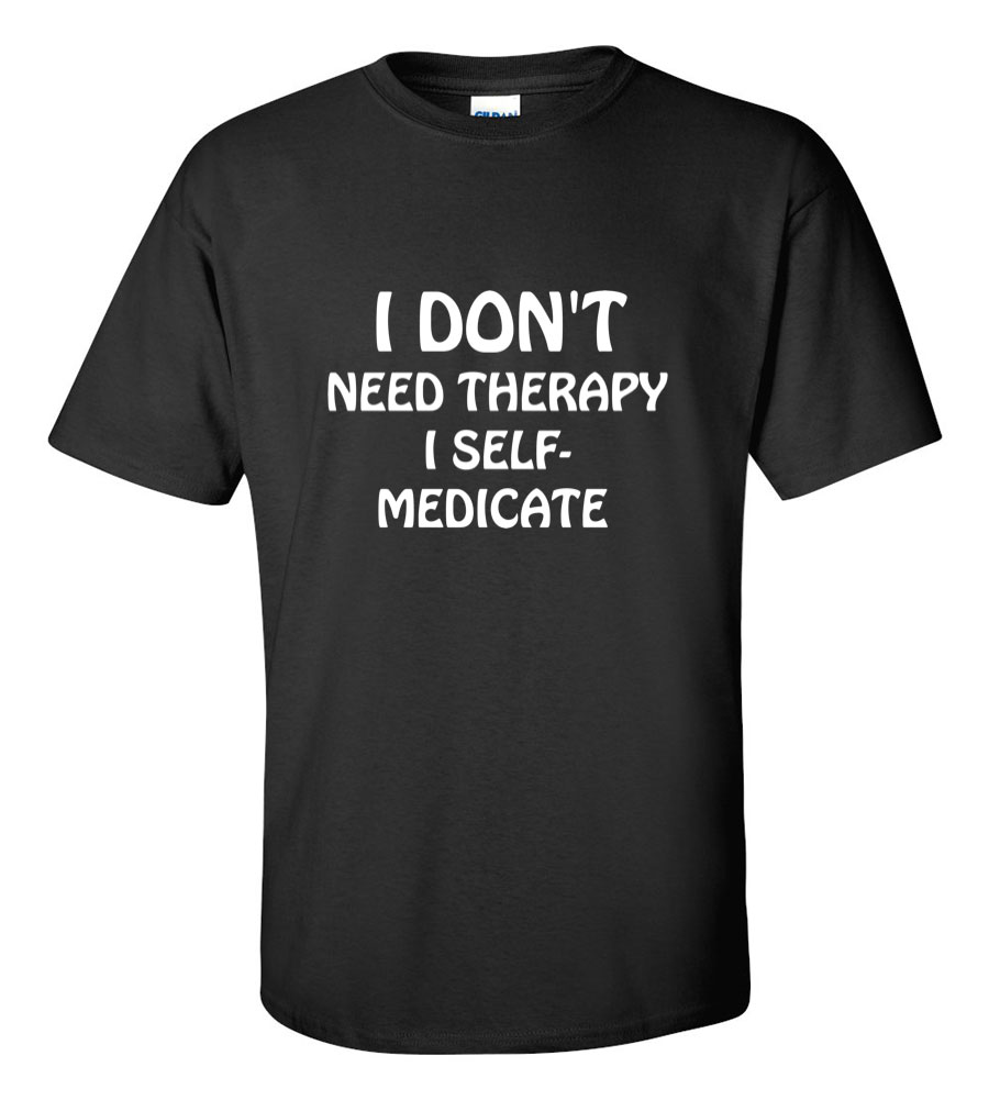 I don't need therapy, I self medicate funny t shirt