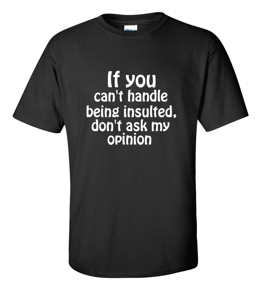 If You Can't Handle Being Insulted, Don't Ask My Opinion Funny T Shirt