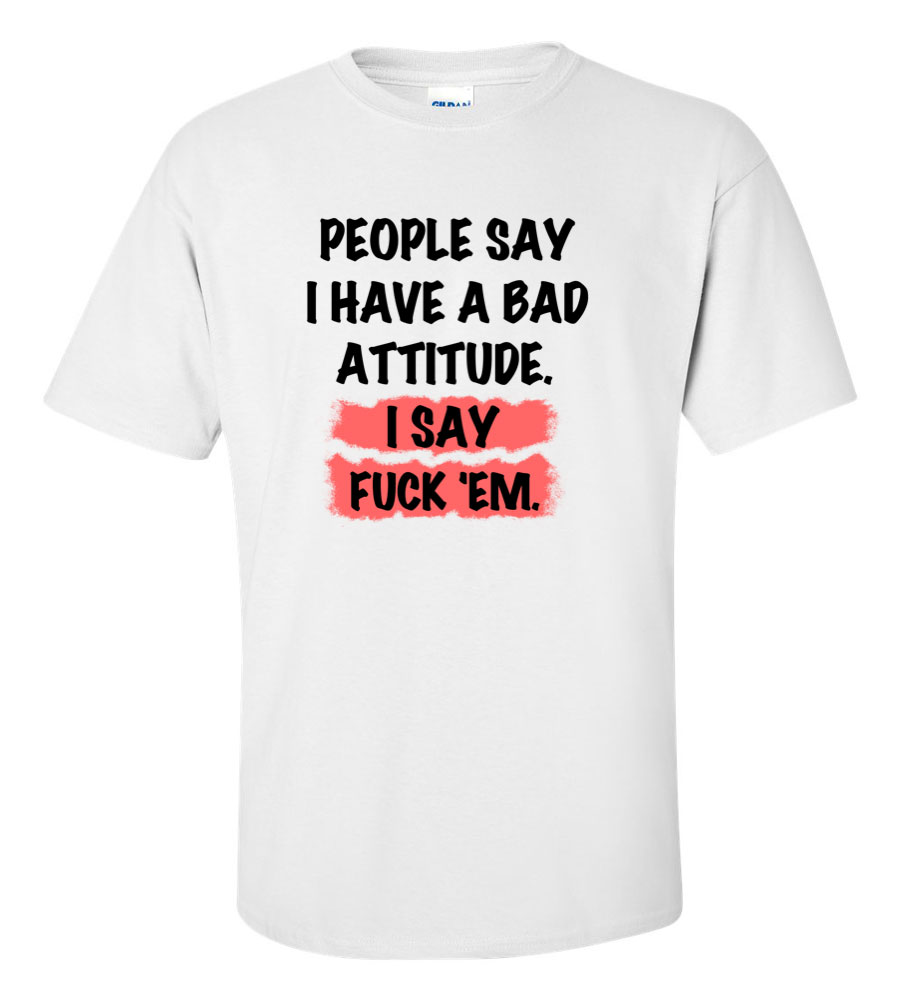 People Say I Have a Bad Attitude, I Say Fuck 'Em Funny T Shirt