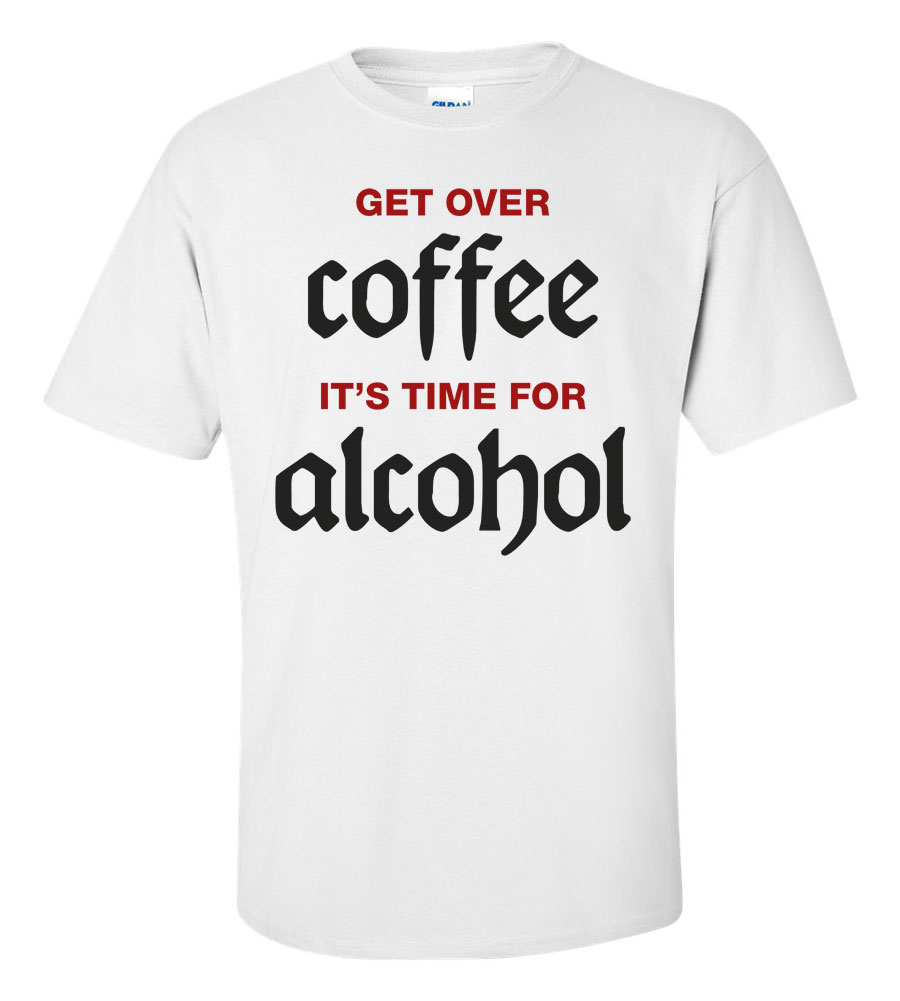Get Over Coffee It's Time For Alcohol Funny T Shirt