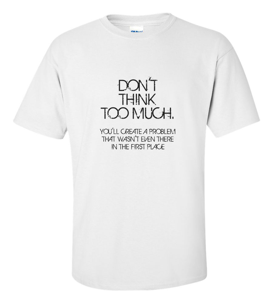 Don't Think Too Much T Shirt