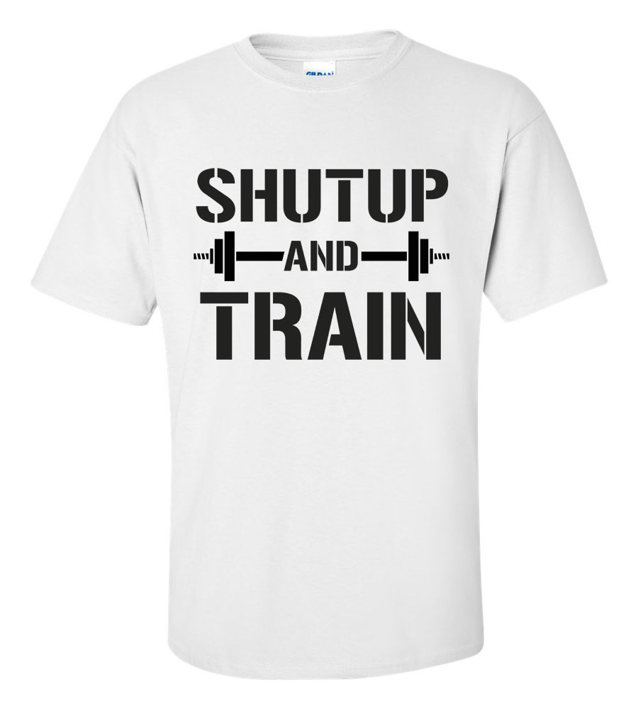 Shut Up and Train Funny T Shirt