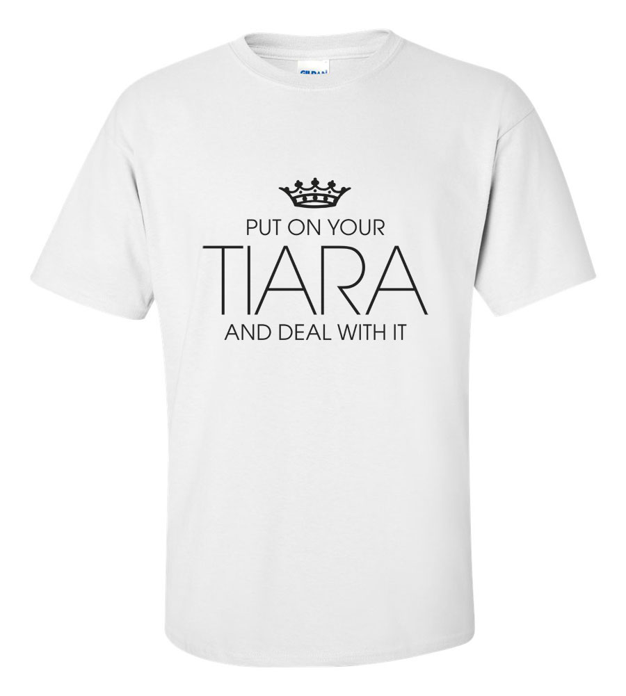 Put On Your Tiara and Deal With It Funny T Shirt
