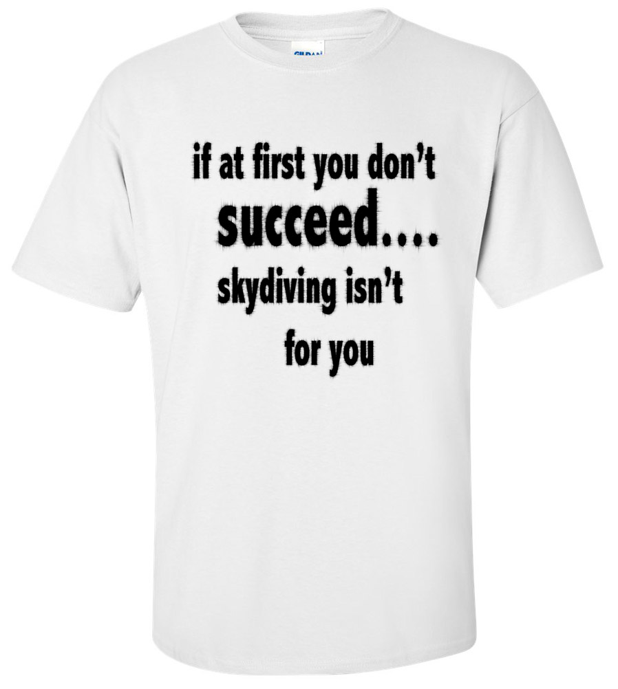 If At First You Don't Succeed, Sky Diving Isn't For You Funny T Shirt